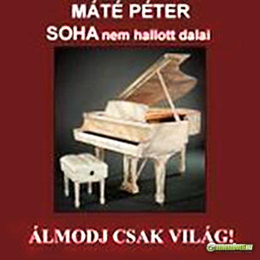 Máté Péter Álmodj csak világ! - Soha nem hallott Máté Péter dalok